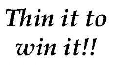 Thin it to win it!!